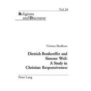 Dietrich Bonhoeffer and Simone Weil: A Study in Christian Responsiveness by Vivienne Blackburn