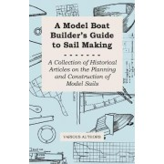 A Model Boat Builder's Guide to Sail Making - A Collection of Historical Articles on the Planning and Construction of Model Sails by Various