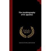 The Autobiography of St. Ignatius by 1491-1556 Of Loyola Saint Ignatius