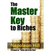 The Master Key to Riches - A Sequel to Think and Grow Rich by Napoleon Hill