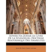 Sepher Ha-Zohar (Le Livre de La Splendeur): Doctrine Esot[erique Des Isra[elites
