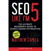 Matthew Capala SEO Like I'm 5: The Ultimate Beginner's Guide to Search Engine Optimization
