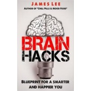 Brain Hacks - Blueprint for a Smarter and Happier You by Dr James Lee