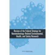 Review of Federal Strategy for Nanotechnology-Related Environmental, Health, and Safety Research by and Safety Research Needs for Engineered Nanoscale Materials Health Committee for Review of the Federal Strategy to Address Environmental