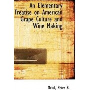 An Elementary Treatise on American Grape Culture and Wine Making by Mead Peter B