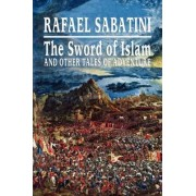 The Sword of Islam and Other Tales of Adventure by Rafael Sabatini