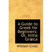 A Guide to Greek for Beginners or Initia Graeca by Professor and Bell Chair in Canadian Parliamentary Democracy William Cross