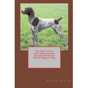 New How to Train and Understand Your German Shorthaired Pointer Puppy or Dog by Vince Stead