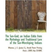 The Sun-God; An Indian Edda from the Mythology and Traditional Lore of the Sun-Worshiping Indians by Wharton J E (Junius E )