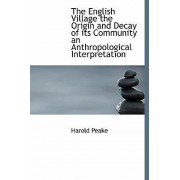 The English Village the Origin and Decay of Its Community an Anthropological Interpretation by Harold Peake