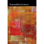 Responsibility for Justice by Iris Marion Young