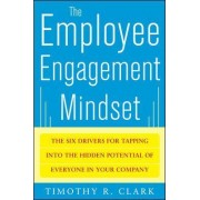 The Employee Engagement Mindset: The Six Drivers for Tapping into the Hidden Potential of Everyone in Your Company by Tim Clark