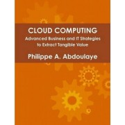 Cloud Computing - Advanced Business and IT Approaches to Extract Tangible Value from Cloud by Philippe Abdoulaye