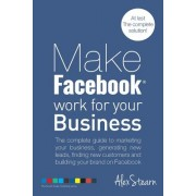 Make Facebook Work for Your Business: The Complete Guide to Marketing Your Business, Generating New Leads, Finding New Customers and Building Your Bra