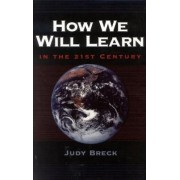 How We Will Learn in the 21st Century by Judy Breck