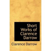 Short Works of Clarence Darrow by Clarence Darrow