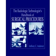 The Radiology Technologist's Handbook to Surgical Procedures by Anthony C. Anderson