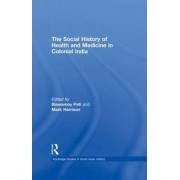 The Social History of Health and Medicine in Colonial India by Biswamoy Pati