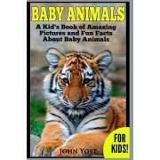 Baby Animals! a Kid's Book of Amazing Pictures and Fun Facts about Baby Animals by John Yost