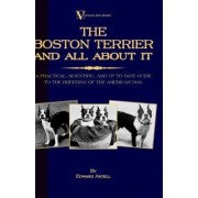 The Boston Terrier And All About It - A Practical, Scientific, And Up To Date Guide To The Breeding Of The American Dog (A Vintage Dog Books Breed Classic) by Edward Axtell