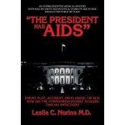 """""""The President Has AIDS"""": Enemy Plot, Accident, Drug Abuse, or Sex: How Did the Commander-In-Chief Acquire This HIV Infection?"""