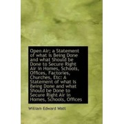Open Air; A Statement of What Is Being Done and What Should Be Done to Secure Right Air in Homes, SC by William Edward Watt