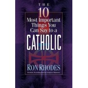 The 10 Most Important Things You Can Say to a Catholic by Ron Rhodes