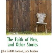 The Faith of Men, and Other Stories by John Griffith London