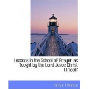 Lessons in the School of Prayer as Taught by the Lord Jesus Christ Himself by Arthur Tappan Pierson