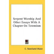 Serpent Worship and Other Essays with a Chapter on Totemism by C Staniland Wake