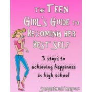 The Teen Girl's Guide to Becoming Her Best Self by Samantha J D'Angelo