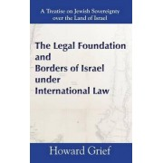 The Legal Foundation and Borders of Israel Under International Law by Howard Grief