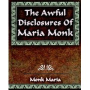The Awful Disclosures - 1851 by Maria Monk