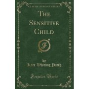 The Sensitive Child (Classic Reprint) by Kate Whiting Patch