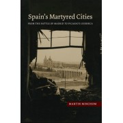 Spain's Martyred Cities: From the Battle of Madrid to Picasso's Guernica