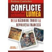 Conflicte Care Au Schimbat Lumea De La Razboiul Troiei La Revolutia Franceza - Rodney Castleden