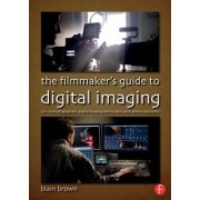 The Filmmaker S Guide to Digital Imaging: For Cinematographers, Digital Imaging Technicians, and Camera Assistants