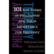101 Key Terms in Philosophy and Their Importance for Theology by Kelly James Clark