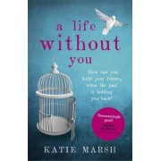 A Life Without You: An addictive and emotional story of love and family secrets by Katie Marsh