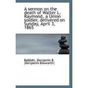 A Sermon on the Death of Walter L. Raymond, a Union Soldier, Delivered on Sunday, April 3, 1865 by Babbitt Benjamin B (Benjamin Bosworth)