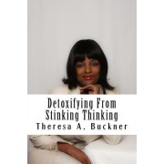 Detoxifying from Stinking Thinking: Change Your Mind and Change Your Life