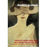 Spirit Paintings and Art from the Afterlife: the Greatest Spirit Artists and Medium Painters of All Time by Maximillien De Lafayette