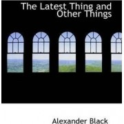 The Latest Thing and Other Things by Alexander Black