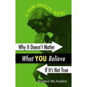 Why It Doesn't Matter What You Believe If It's Not True by Stephen McAndrew