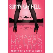 I Shaved My Legs for This?!: Memoir of a Serial Dater