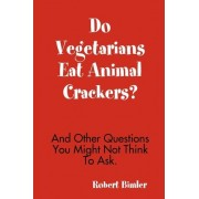 Do Vegetarians Eat Animal Crackers? And Other Questions You Might Not Think To Ask. by Robert Bimler