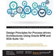 Design Principles for Process-Driven Architectures Using Oracle BPM and SOA Suite 12c by Matjaz B. Juric