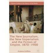The New Journalism, the New Imperialism and the Fiction of Empire, 1870-1900 by Andrew Griffiths