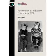 Performance Art in Eastern Europe Since 1960 by Amy Bryzgel