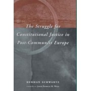 The Struggle for Constitutional Justice in Post-communist Europe by Herman M. Schwartz